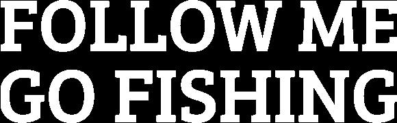 Follow Me Go Fishing